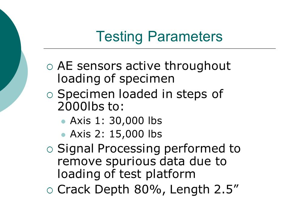 Testing Parameters  AE sensors active throughout loading of specimen  Specimen loaded in steps of 2000lbs to: Axis 1: 30,000 lbs Axis 2: 15,000 lbs  Signal Processing performed to remove spurious data due to loading of test platform  Crack Depth 80%, Length 2.5