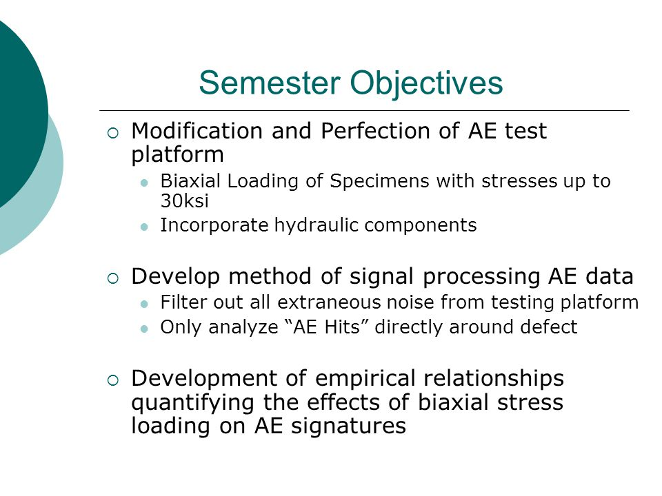 Semester Objectives  Modification and Perfection of AE test platform Biaxial Loading of Specimens with stresses up to 30ksi Incorporate hydraulic components  Develop method of signal processing AE data Filter out all extraneous noise from testing platform Only analyze AE Hits directly around defect  Development of empirical relationships quantifying the effects of biaxial stress loading on AE signatures