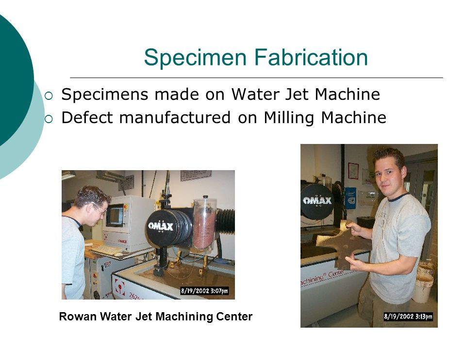 Specimen Fabrication  Specimens made on Water Jet Machine  Defect manufactured on Milling Machine Rowan Water Jet Machining Center