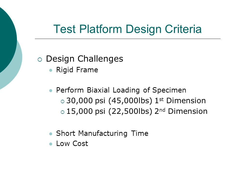 Test Platform Design Criteria  Design Challenges Rigid Frame Perform Biaxial Loading of Specimen  30,000 psi (45,000lbs) 1 st Dimension  15,000 psi (22,500lbs) 2 nd Dimension Short Manufacturing Time Low Cost