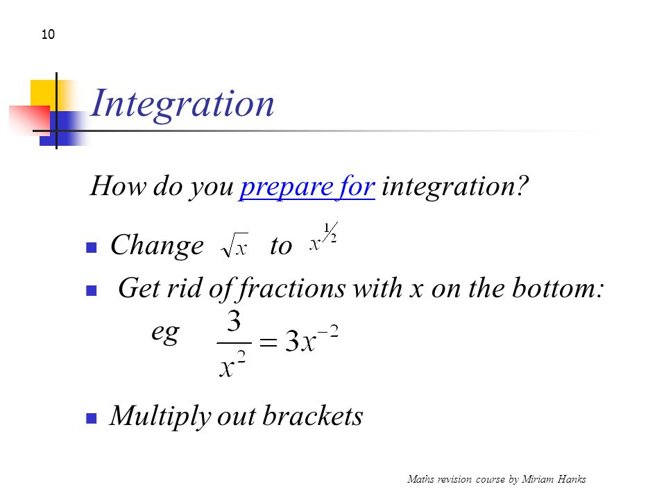 Maths revision course by Miriam Hanks 10 Integration Change to Get rid of fractions with x on the bottom: eg Multiply out brackets How do you prepare for integration