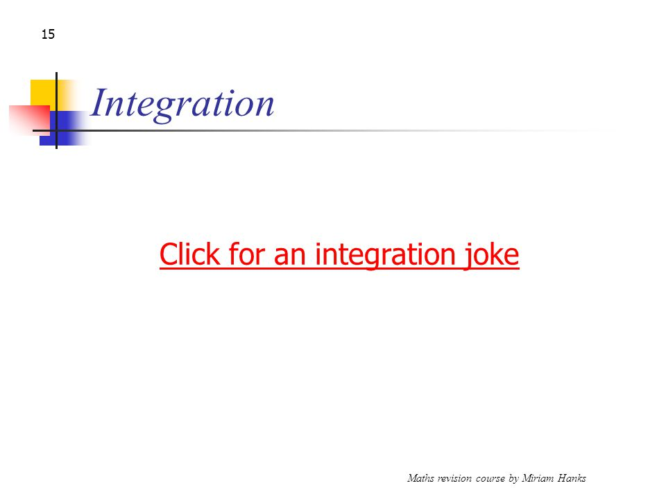 Maths revision course by Miriam Hanks 15 Integration Click for an integration joke