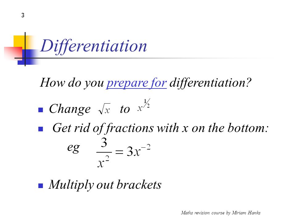 Maths revision course by Miriam Hanks 3 Differentiation Change to Get rid of fractions with x on the bottom: eg Multiply out brackets How do you prepare for differentiation