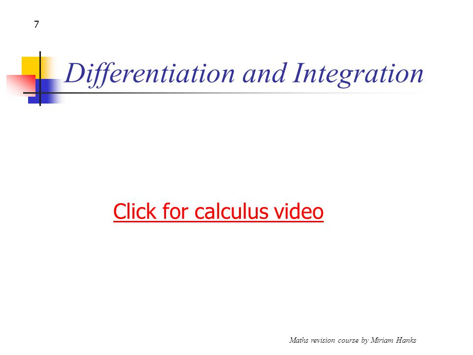 Maths revision course by Miriam Hanks 7 Differentiation and Integration Click for calculus video