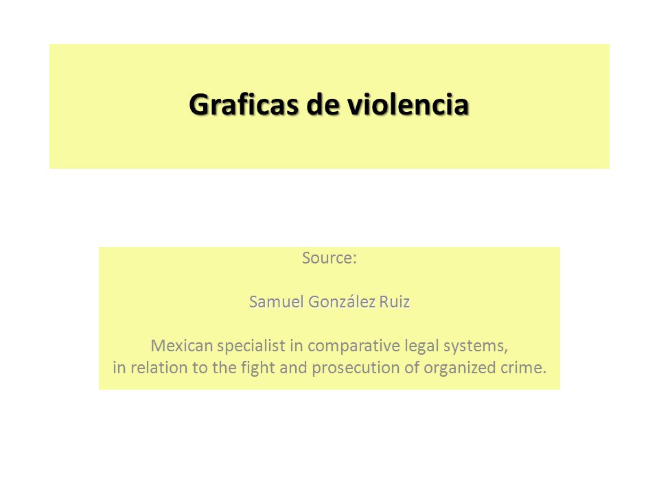 Graficas de violencia Source: Samuel González Ruiz Mexican specialist in comparative legal systems, in relation to the fight and prosecution of organized crime.