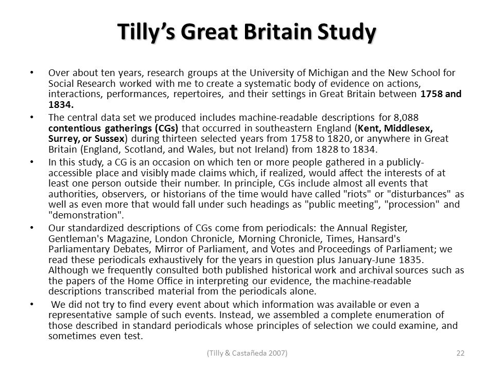 Tilly's Great Britain Study Over about ten years, research groups at the University of Michigan and the New School for Social Research worked with me to create a systematic body of evidence on actions, interactions, performances, repertoires, and their settings in Great Britain between 1758 and 1834.