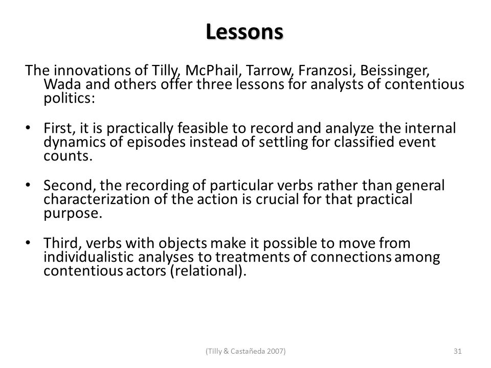 Lessons The innovations of Tilly, McPhail, Tarrow, Franzosi, Beissinger, Wada and others offer three lessons for analysts of contentious politics: First, it is practically feasible to record and analyze the internal dynamics of episodes instead of settling for classified event counts.