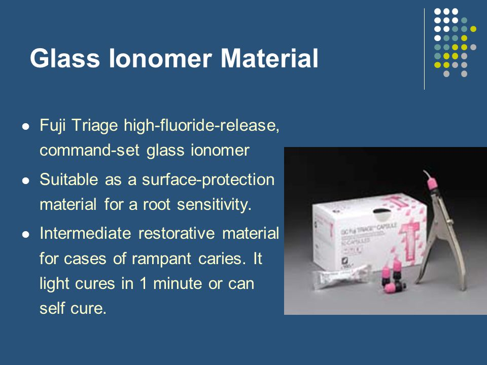 Glass Ionomer Material Fuji Triage high-fluoride-release, command-set glass ionomer Suitable as a surface-protection material for a root sensitivity.