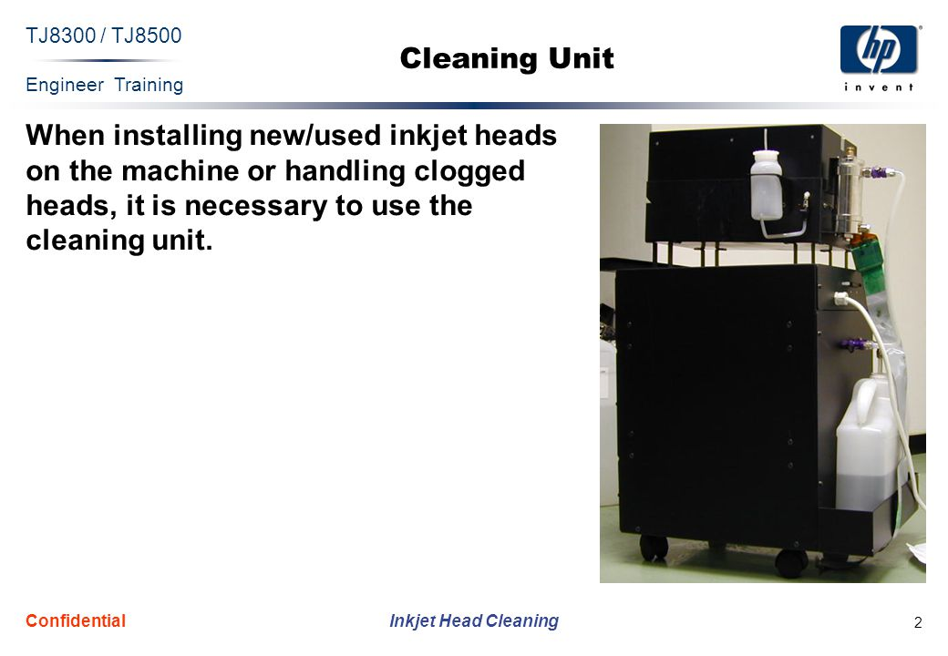 Engineer Training Inkjet Head Cleaning TJ8300 / TJ8500 Confidential 2 Cleaning Unit When installing new/used inkjet heads on the machine or handling clogged heads, it is necessary to use the cleaning unit.