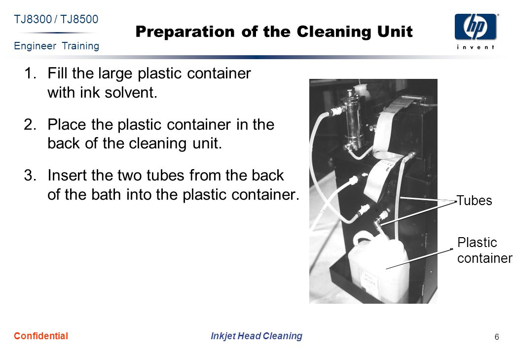 Engineer Training Inkjet Head Cleaning TJ8300 / TJ8500 Confidential 6 Preparation of the Cleaning Unit 1.Fill the large plastic container with ink sol
