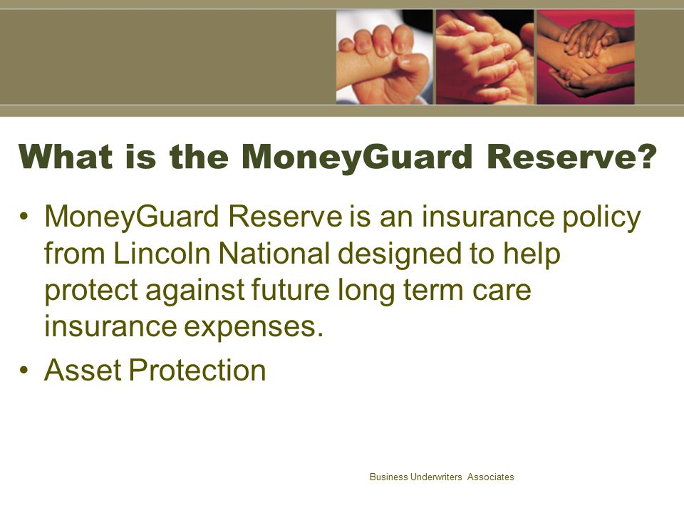 Business Underwriters Associates What it provides: MoneyGuard Reserve provides: –A fully guaranteed UL policy to age 120 –A fully guaranteed Comprehensive LTC –A fully guaranteed Immediate Return of Premium Lifetime Free Look –Simplified Underwriting
