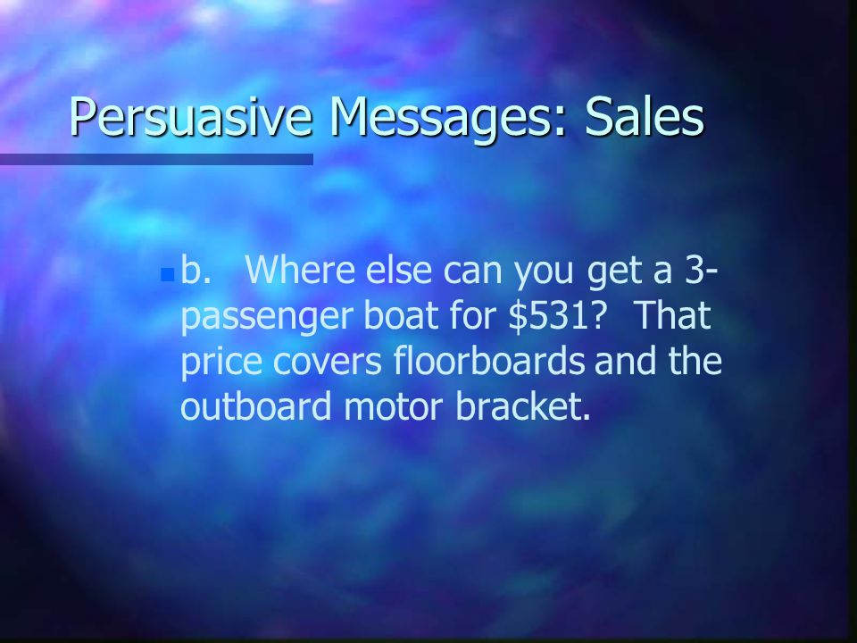 Persuasive Messages: Sales n n b.Where else can you get a 3- passenger boat for $531.