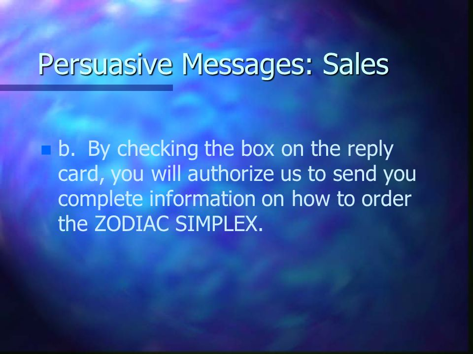 Persuasive Messages: Sales n n b.By checking the box on the reply card, you will authorize us to send you complete information on how to order the ZODIAC SIMPLEX.