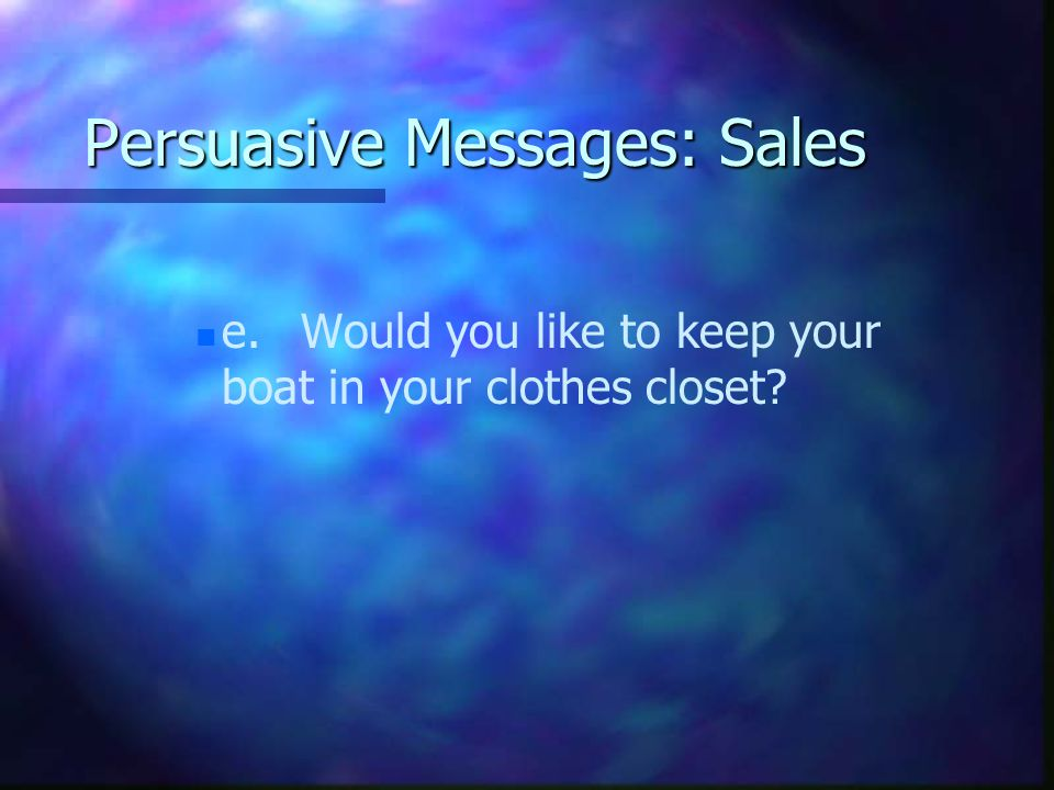 Persuasive Messages: Sales n n e.Would you like to keep your boat in your clothes closet
