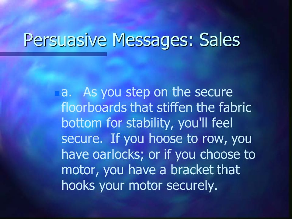 Persuasive Messages: Sales n n a.As you step on the secure floorboards that stiffen the fabric bottom for stability, you ll feel secure.