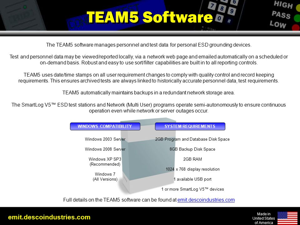 emit.descoindustries.com Made in United States of America TEAM5 Software The TEAM5 software manages personnel and test data for personal ESD grounding devices.
