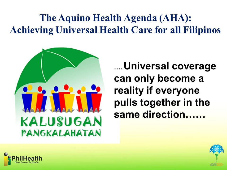 The Aquino Health Agenda (AHA): Achieving Universal Health Care for all Filipinos …. Universal coverage can only become a reality if everyone pulls to