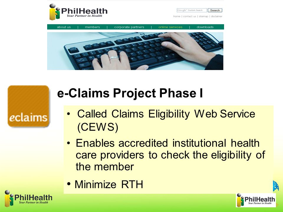 Called Claims Eligibility Web Service (CEWS) e-Claims Project Phase I Minimize RTH Enables accredited institutional health care providers to check the eligibility of the member