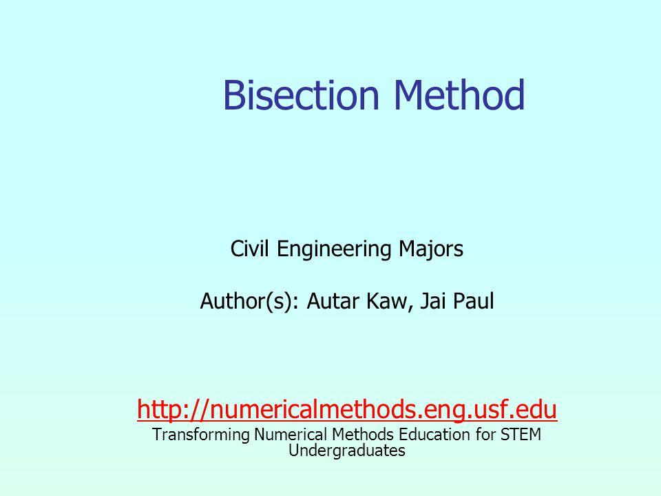 Bisection Method Civil Engineering Majors Author(s): Autar Kaw, Jai Paul http://numericalmethods.eng.usf.edu Transforming Numerical Methods Education