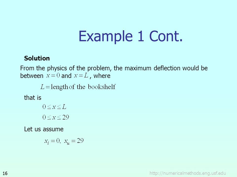 http://numericalmethods.eng.usf.edu16 Example 1 Cont. Solution From the physics of the problem, the maximum deflection would be between and, where Let