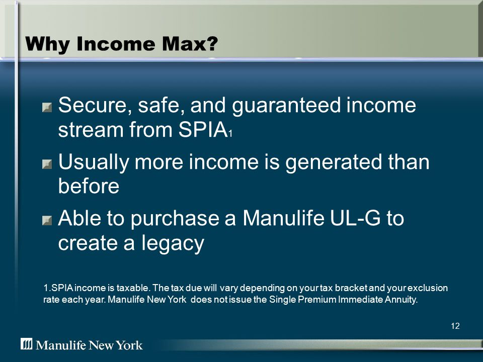 12 Why Income Max? Secure, safe, and guaranteed income stream from SPIA 1 Usually more income is generated than before Able to purchase a Manulife UL-