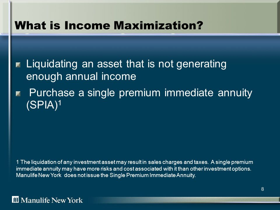 8 What is Income Maximization? Liquidating an asset that is not generating enough annual income Purchase a single premium immediate annuity (SPIA) 1 1