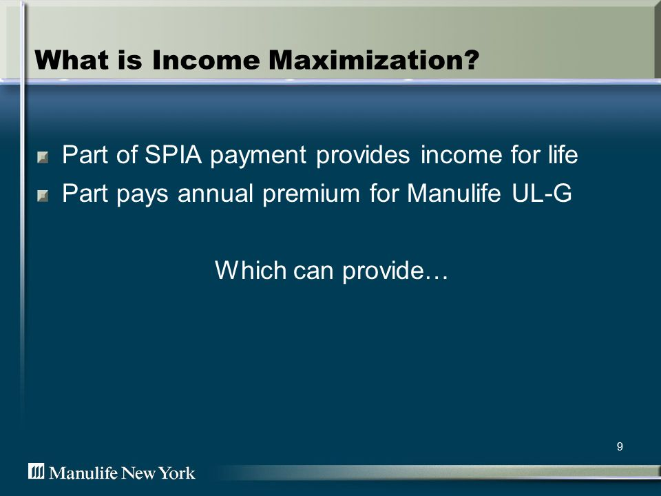 9 What is Income Maximization? Part of SPIA payment provides income for life Part pays annual premium for Manulife UL-G Which can provide…