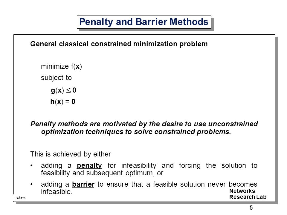 Adam Networks Research Lab 5 Penalty and Barrier Methods General classical constrained minimization problem minimize f(x) subject to g(x)  0 h(x) = 0 Penalty methods are motivated by the desire to use unconstrained optimization techniques to solve constrained problems.