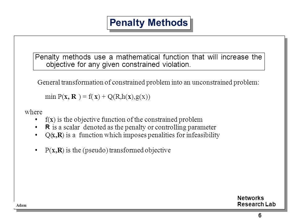 Adam Networks Research Lab 6 Penalty Methods Penalty methods use a mathematical function that will increase the objective for any given constrained violation.