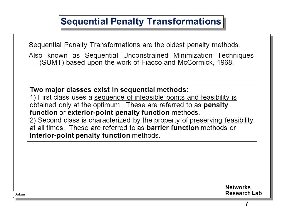 Adam Networks Research Lab 7 Sequential Penalty Transformations Sequential Penalty Transformations are the oldest penalty methods.