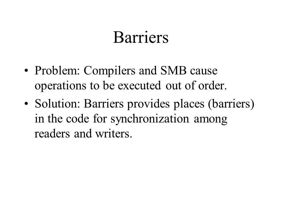 Barriers Problem: Compilers and SMB cause operations to be executed out of order.