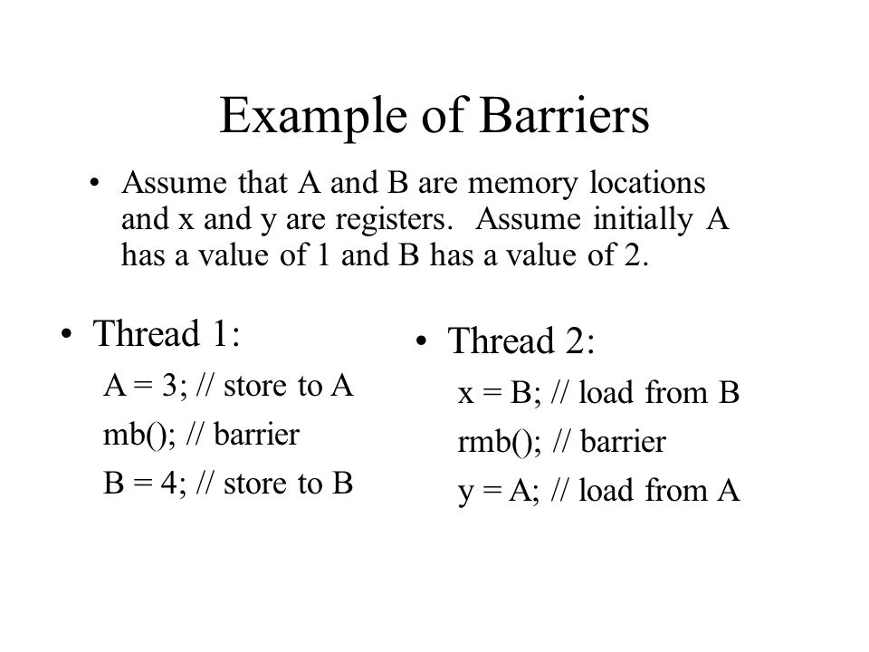 Example of Barriers Assume that A and B are memory locations and x and y are registers.