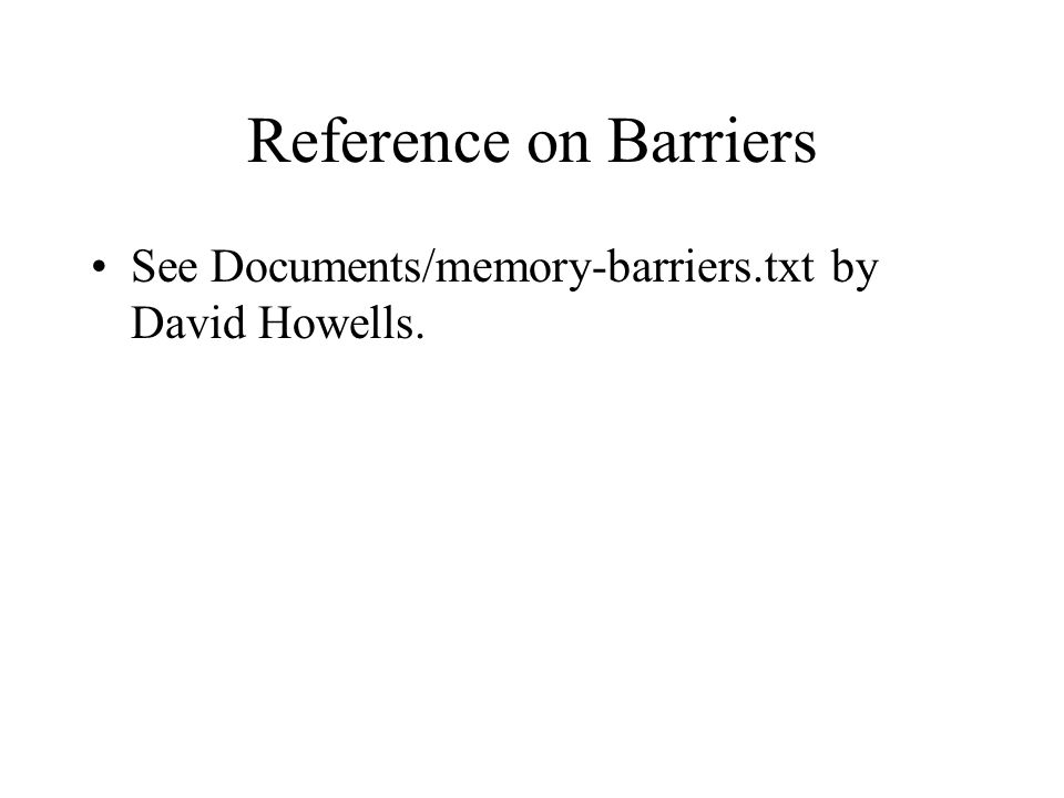 Reference on Barriers See Documents/memory-barriers.txt by David Howells.