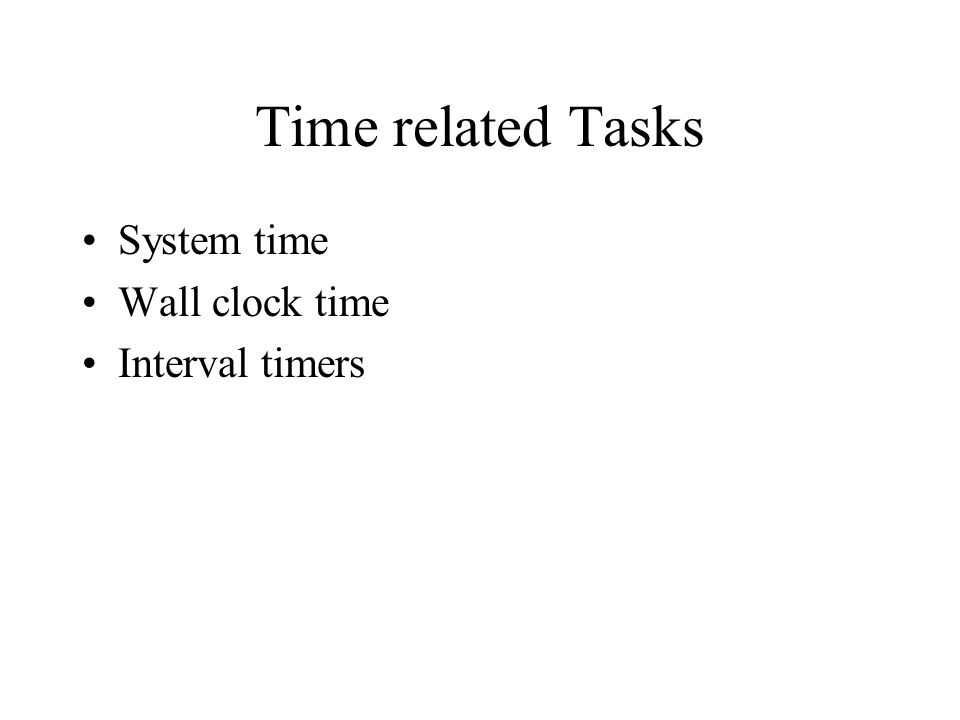 Time related Tasks System time Wall clock time Interval timers
