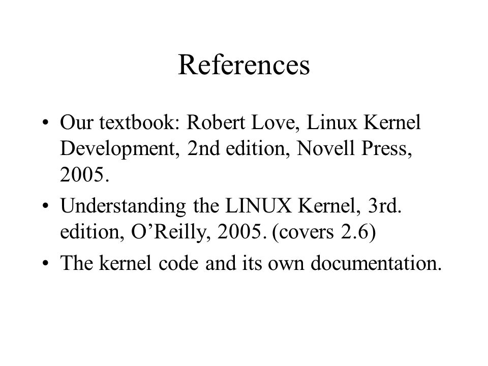 References Our textbook: Robert Love, Linux Kernel Development, 2nd edition, Novell Press, 2005.