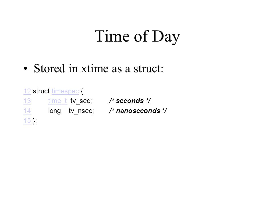 Time of Day Stored in xtime as a struct: 1212 struct timespec {timespec 1313 time_t tv_sec; /* seconds */time_t 1414 long tv_nsec; /* nanoseconds */ 1515 };