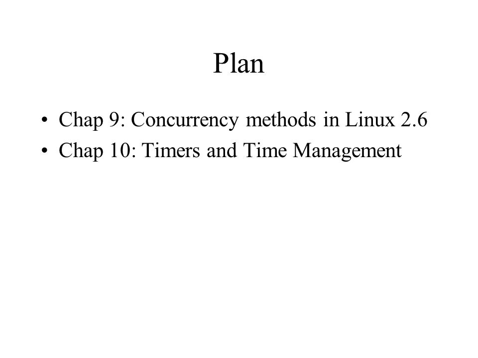 Plan Chap 9: Concurrency methods in Linux 2.6 Chap 10: Timers and Time Management