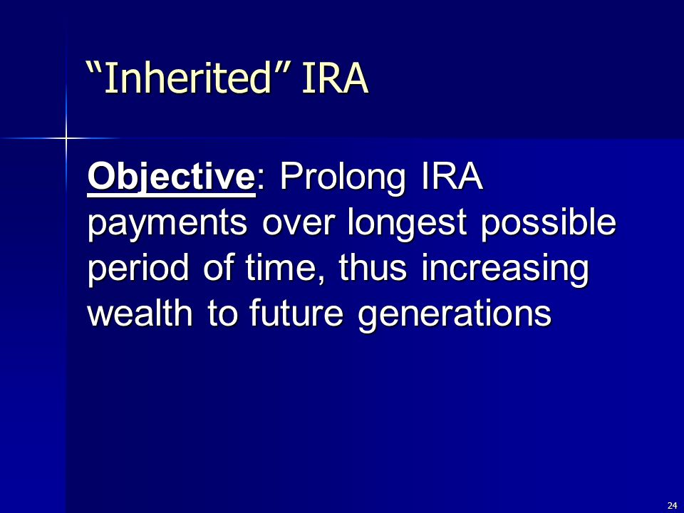 24 Inherited IRA Objective: Prolong IRA payments over longest possible period of time, thus increasing wealth to future generations