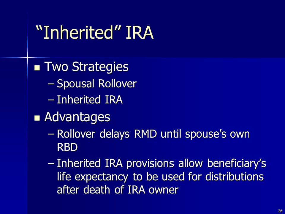 26 Two Strategies Two Strategies –Spousal Rollover –Inherited IRA Advantages Advantages –Rollover delays RMD until spouse's own RBD –Inherited IRA provisions allow beneficiary's life expectancy to be used for distributions after death of IRA owner Inherited IRA