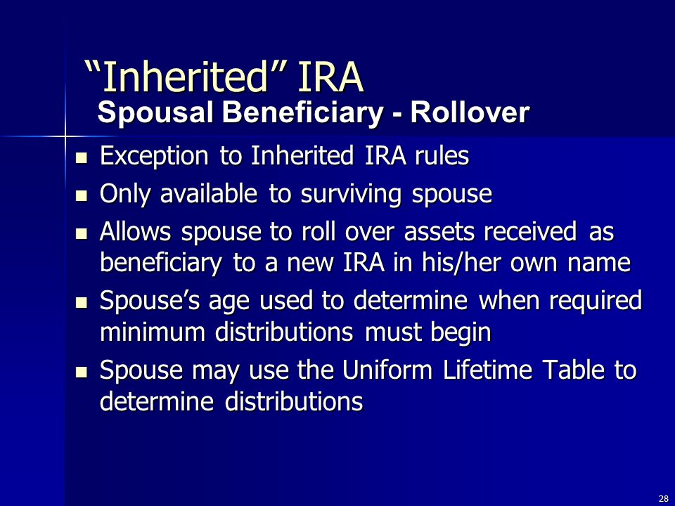 28 Exception to Inherited IRA rules Exception to Inherited IRA rules Only available to surviving spouse Only available to surviving spouse Allows spouse to roll over assets received as beneficiary to a new IRA in his/her own name Allows spouse to roll over assets received as beneficiary to a new IRA in his/her own name Spouse's age used to determine when required minimum distributions must begin Spouse's age used to determine when required minimum distributions must begin Spouse may use the Uniform Lifetime Table to determine distributions Spouse may use the Uniform Lifetime Table to determine distributions Spousal Beneficiary - Rollover Inherited IRA
