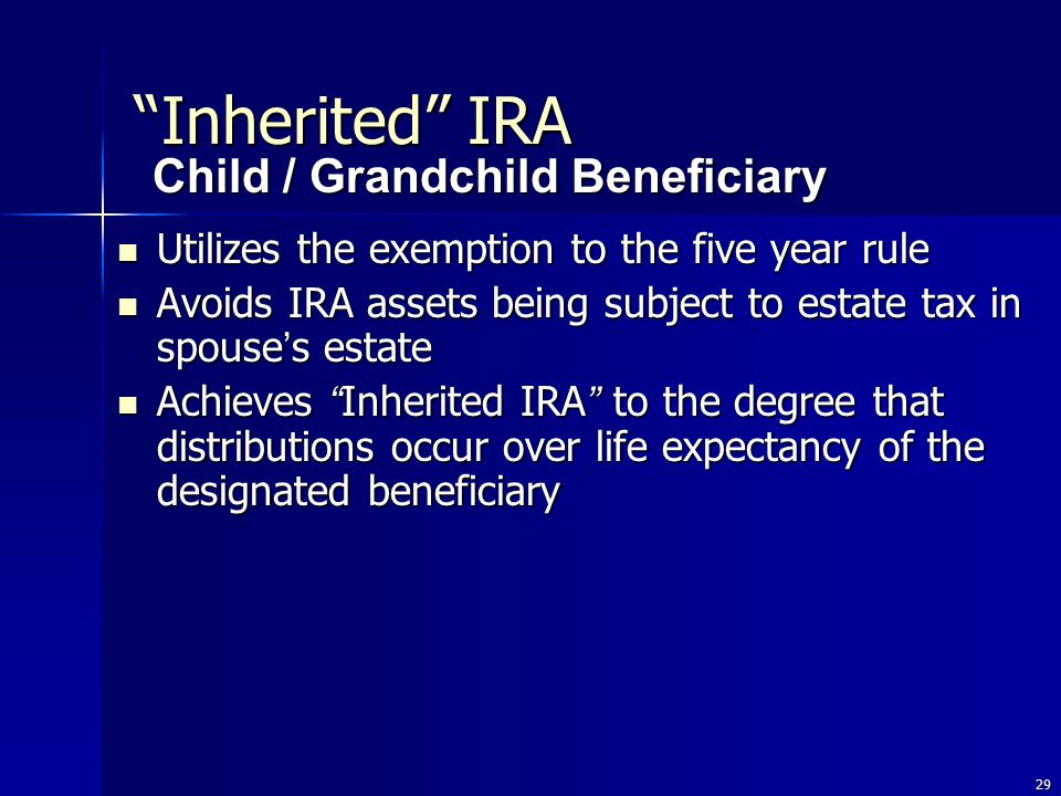 29 Utilizes the exemption to the five year rule Utilizes the exemption to the five year rule Avoids IRA assets being subject to estate tax in spouse ' s estate Avoids IRA assets being subject to estate tax in spouse ' s estate Achieves Inherited IRA to the degree that distributions occur over life expectancy of the designated beneficiary Achieves Inherited IRA to the degree that distributions occur over life expectancy of the designated beneficiary Child / Grandchild Beneficiary Inherited IRA