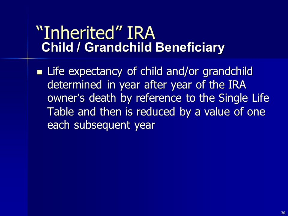 30 Life expectancy of child and/or grandchild determined in year after year of the IRA owner ' s death by reference to the Single Life Table and then is reduced by a value of one each subsequent year Life expectancy of child and/or grandchild determined in year after year of the IRA owner ' s death by reference to the Single Life Table and then is reduced by a value of one each subsequent year Child / Grandchild Beneficiary Inherited IRA