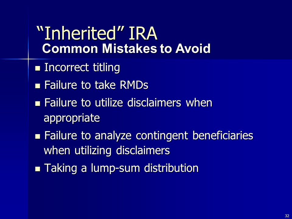 32 Incorrect titling Incorrect titling Failure to take RMDs Failure to take RMDs Failure to utilize disclaimers when appropriate Failure to utilize disclaimers when appropriate Failure to analyze contingent beneficiaries when utilizing disclaimers Failure to analyze contingent beneficiaries when utilizing disclaimers Taking a lump-sum distribution Taking a lump-sum distribution Common Mistakes to Avoid Inherited IRA