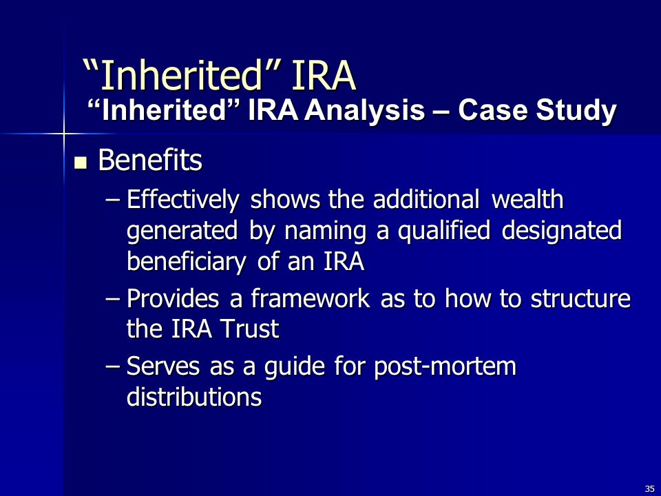 35 Benefits Benefits –Effectively shows the additional wealth generated by naming a qualified designated beneficiary of an IRA –Provides a framework as to how to structure the IRA Trust –Serves as a guide for post-mortem distributions Inherited IRA Inherited IRA Analysis – Case Study Inherited IRA Analysis – Case Study