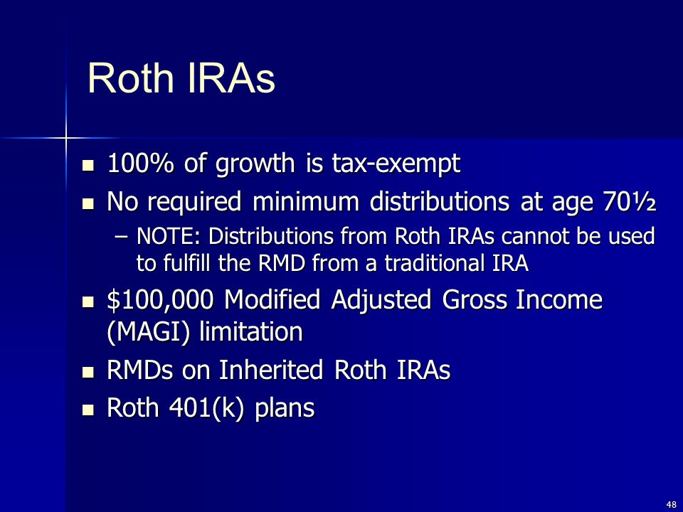 48 Roth IRAs 100% of growth is tax-exempt 100% of growth is tax-exempt No required minimum distributions at age 70½ No required minimum distributions at age 70½ –NOTE: Distributions from Roth IRAs cannot be used to fulfill the RMD from a traditional IRA $100,000 Modified Adjusted Gross Income (MAGI) limitation $100,000 Modified Adjusted Gross Income (MAGI) limitation RMDs on Inherited Roth IRAs RMDs on Inherited Roth IRAs Roth 401(k) plans Roth 401(k) plans