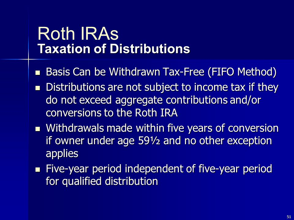 51 Basis Can be Withdrawn Tax-Free (FIFO Method) Basis Can be Withdrawn Tax-Free (FIFO Method) Distributions are not subject to income tax if they do not exceed aggregate contributions and/or conversions to the Roth IRA Distributions are not subject to income tax if they do not exceed aggregate contributions and/or conversions to the Roth IRA Withdrawals made within five years of conversion if owner under age 59½ and no other exception applies Withdrawals made within five years of conversion if owner under age 59½ and no other exception applies Five-year period independent of five-year period for qualified distribution Five-year period independent of five-year period for qualified distribution Taxation of Distributions Roth IRAs