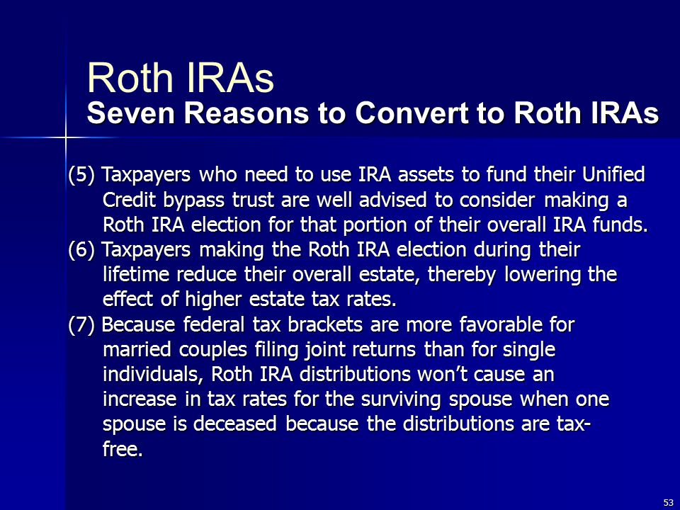 53 (5) Taxpayers who need to use IRA assets to fund their Unified Credit bypass trust are well advised to consider making a Roth IRA election for that portion of their overall IRA funds.