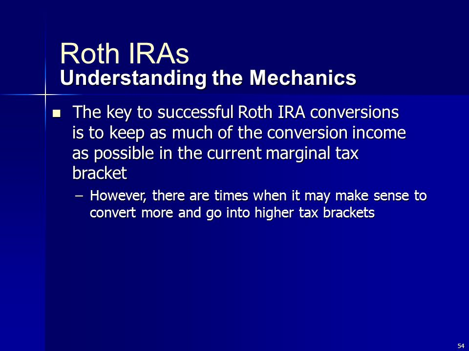 54 The key to successful Roth IRA conversions is to keep as much of the conversion income as possible in the current marginal tax bracket The key to successful Roth IRA conversions is to keep as much of the conversion income as possible in the current marginal tax bracket –However, there are times when it may make sense to convert more and go into higher tax brackets Roth IRAs Understanding the Mechanics