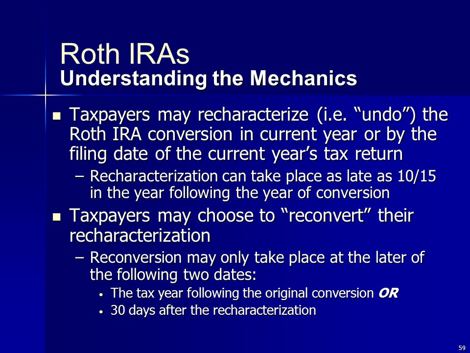 """59 Taxpayers may recharacterize (i.e. """"undo"""") the Roth IRA conversion in current year or by the filing date of the current year's tax return Taxpayers"""