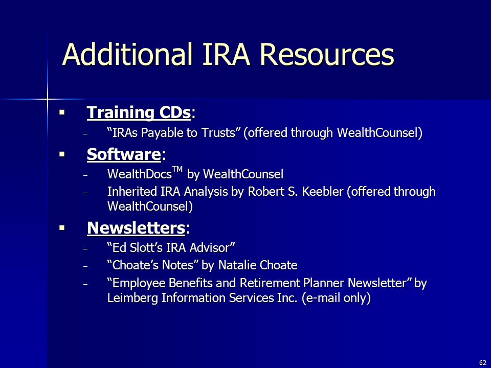 62  Training CDs: − IRAs Payable to Trusts (offered through WealthCounsel)  Software: − WealthDocs TM by WealthCounsel − Inherited IRA Analysis by Robert S.